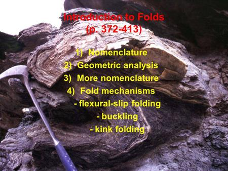Introduction to Folds (p. 372-413) 1)Nomenclature 2)Geometric analysis 3)More nomenclature 4)Fold mechanisms - flexural-slip folding - buckling - kink.