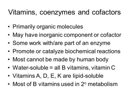 Vitamins, coenzymes and cofactors Primarily organic molecules May have inorganic component or cofactor Some work with/are part of an enzyme Promote or.