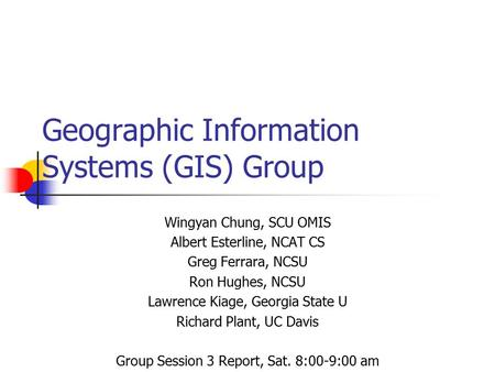 Geographic Information Systems (GIS) Group Wingyan Chung, SCU OMIS Albert Esterline, NCAT CS Greg Ferrara, NCSU Ron Hughes, NCSU Lawrence Kiage, Georgia.