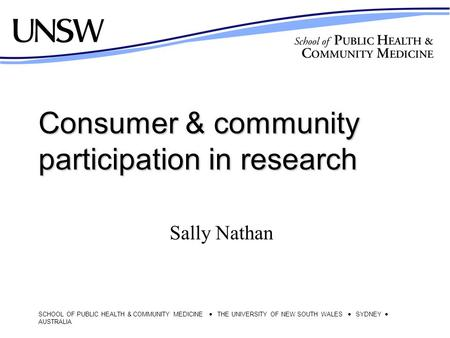 SCHOOL OF PUBLIC HEALTH & COMMUNITY MEDICINE  THE UNIVERSITY OF NEW SOUTH WALES  SYDNEY  AUSTRALIA Consumer & community participation in research Sally.