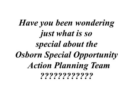 Have you been wondering just what is so special about the Osborn Special Opportunity Action Planning Team ????????????