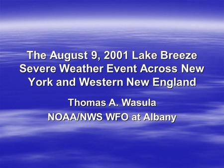 The August 9, 2001 Lake Breeze Severe Weather Event Across New York and Western New England Thomas A. Wasula NOAA/NWS WFO at Albany.