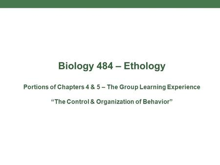 "Biology 484 – Ethology Portions of Chapters 4 & 5 – The Group Learning Experience ""The Control & Organization of Behavior"""