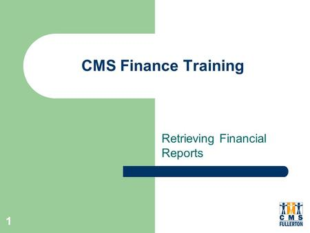 1 CMS Finance Training Retrieving Financial Reports.