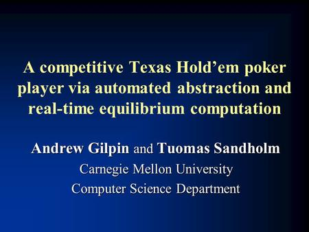 A competitive Texas Hold'em poker player via automated abstraction and real-time equilibrium computation Andrew Gilpin and Tuomas Sandholm Carnegie Mellon.