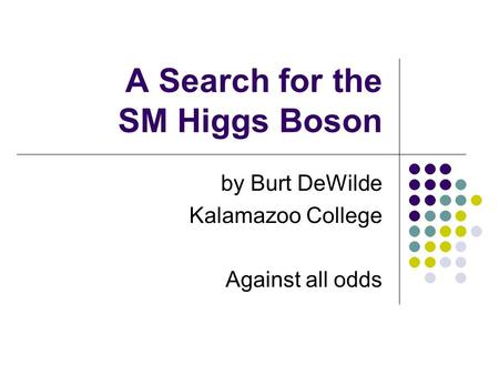 A Search for the SM Higgs Boson by Burt DeWilde Kalamazoo College Against all odds.