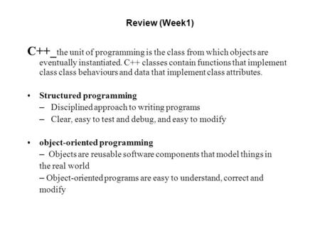 Review (Week1) C++_ the unit of programming is the class from which objects are eventually instantiated. C++ classes contain functions that implement class.