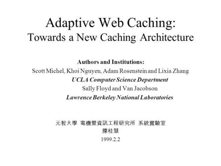 Adaptive Web Caching: Towards a New Caching Architecture Authors and Institutions: Scott Michel, Khoi Nguyen, Adam Rosenstein and Lixia Zhang UCLA Computer.