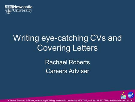Careers Service, 2 nd Floor, Armstrong Building, Newcastle University, NE1 7RU, +44 (0)191 2227748, www.careers.ncl.ac.uk Writing eye-catching CVs and.