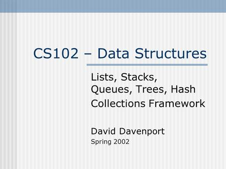 CS102 – Data Structures Lists, Stacks, Queues, Trees, Hash Collections Framework David Davenport Spring 2002.