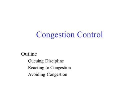 Congestion Control Outline Queuing Discipline Reacting to Congestion Avoiding Congestion.