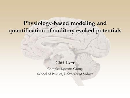 Physiology-based modeling and quantification of auditory evoked potentials Cliff Kerr Complex Systems Group School of Physics, University of Sydney.