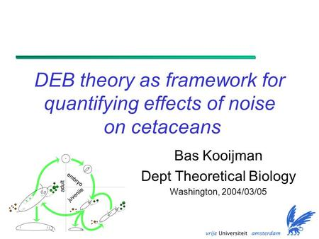 DEB theory as framework for quantifying effects of noise on cetaceans Bas Kooijman Dept Theoretical Biology Washington, 2004/03/05.