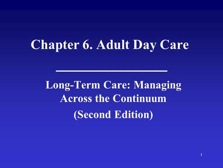 1 Chapter 6. Adult Day Care Long-Term Care: Managing Across the Continuum (Second Edition)