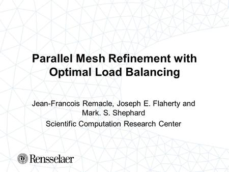Parallel Mesh Refinement with Optimal Load Balancing Jean-Francois Remacle, Joseph E. Flaherty and Mark. S. Shephard Scientific Computation Research Center.