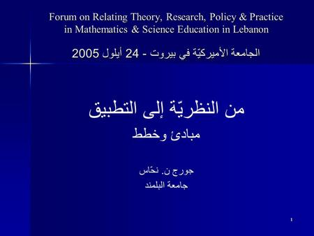 1 Forum on Relating Theory, Research, Policy & Practice in Mathematics & Science Education in Lebanon الجامعة الأميركيّة في بيروت - 24 أيلول 2005 من النظريّة.
