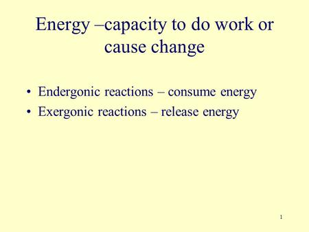 1 Energy –capacity to do work or cause change Endergonic reactions – consume energy Exergonic reactions – release energy.