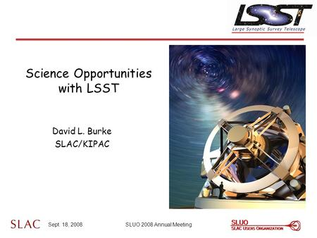 Sept. 18, 2008SLUO 2008 Annual Meeting Science Opportunities with LSST David L. Burke SLAC/KIPAC.