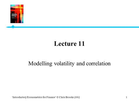 'Introductory Econometrics for Finance' © Chris Brooks 20021 Lecture 11 Modelling volatility and correlation.