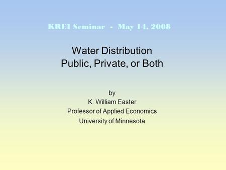 Water Distribution Public, Private, or Both by K. William Easter Professor of Applied Economics University of Minnesota KREI Seminar - May 14, 2008.