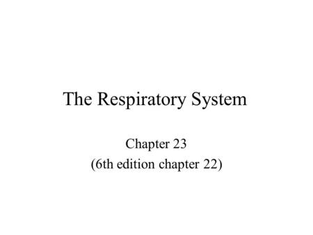 The Respiratory System Chapter 23 (6th edition chapter 22)