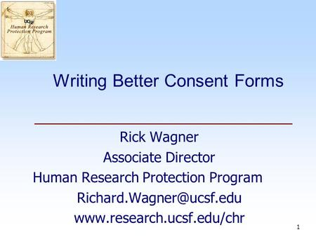 1 Writing Better Consent Forms Rick Wagner Associate Director Human Research Protection Program
