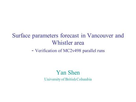 Surface parameters forecast in Vancouver and Whistler area - Verification of MC2v498 parallel runs Yan Shen University of British Columbia.