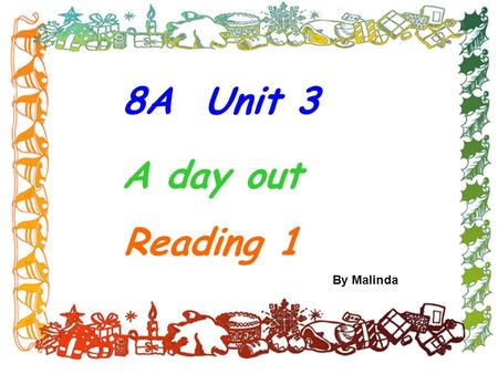 8A Unit 3 A day out Reading 1 By Malinda Summary: 1.爬山 2.需要锻炼 3.保持健康 4.玩得开心 5.坐船旅行 6.保重 7.在...的顶部 climb the hill need to exercise have a good time =have.