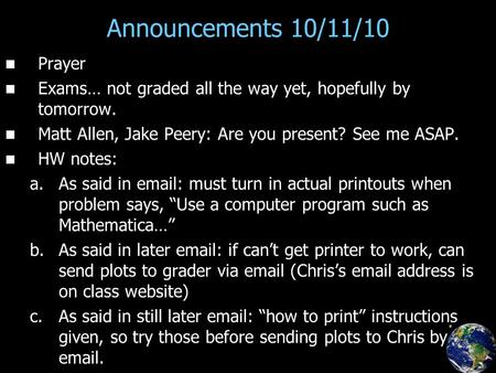 Announcements 10/11/10 Prayer Exams… not graded all the way yet, hopefully by tomorrow. Matt Allen, Jake Peery: Are you present? See me ASAP. HW notes: