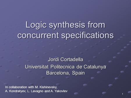 1 Logic synthesis from concurrent specifications Jordi Cortadella Universitat Politecnica de Catalunya Barcelona, Spain In collaboration with M. Kishinevsky,