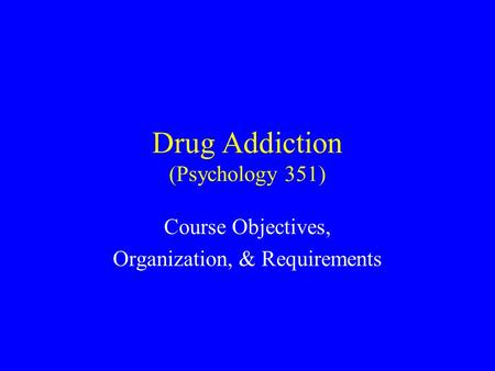 Drug Addiction (Psychology 351) Course Objectives, Organization, & Requirements.
