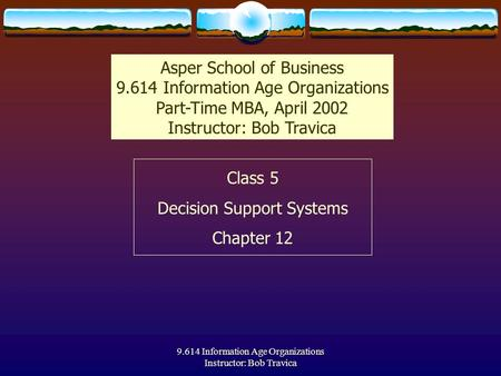 9.614 Information Age Organizations Instructor: Bob Travica Class 5 Decision Support Systems Chapter 12 Asper School of Business 9.614 Information Age.