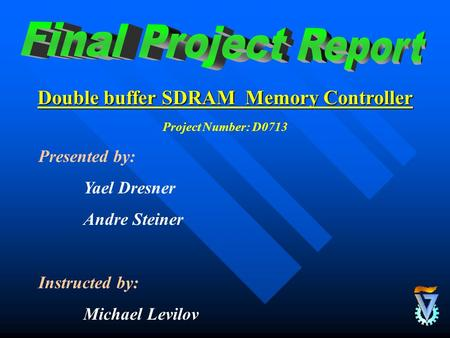 Double buffer SDRAM Memory Controller Presented by: Yael Dresner Andre Steiner Instructed by: Michael Levilov Project Number: D0713.