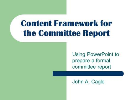 Content Framework for the Committee Report Using PowerPoint to prepare a formal committee report John A. Cagle.