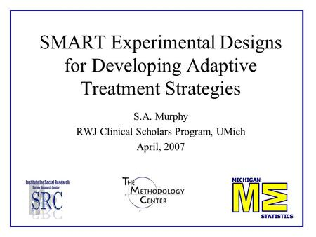 SMART Experimental Designs for Developing Adaptive Treatment Strategies S.A. Murphy RWJ Clinical Scholars Program, UMich April, 2007.