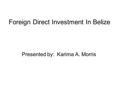 Foreign Direct Investment In Belize Presented by: Karima A. Morris.