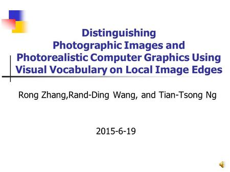 Distinguishing Photographic Images and Photorealistic Computer Graphics Using Visual Vocabulary on Local Image Edges Rong Zhang,Rand-Ding Wang, and Tian-Tsong.