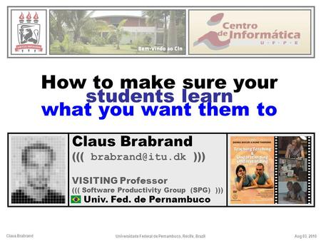 Claus Brabrand Aug 03, 2010Universidade Federal de Pernambuco, Recife, Brazil How to make sure your students learn what you want them to Claus Brabrand.