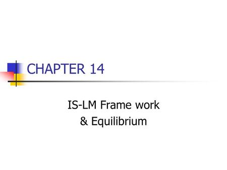 CHAPTER 14 IS-LM Frame work & Equilibrium. Chapter Outline The IS-LM framework & equilibrium Development of the IS curve (from ch. 12 pg 140-144) Development.