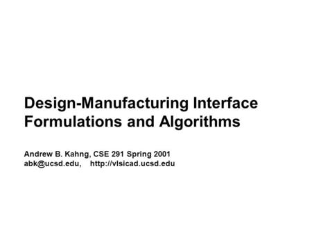 Design-Manufacturing Interface Formulations and Algorithms Andrew B. Kahng, CSE 291 Spring 2001