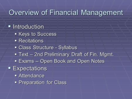 Overview of Financial Management  Introduction  Keys to Success  Recitations  Class Structure - Syllabus  Text – 2nd Preliminary Draft of Fin. Mgmt.