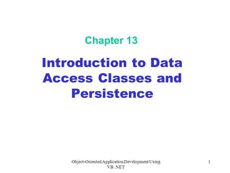 Object-Oriented Application Development Using VB.NET 1 Chapter 13 Introduction to Data Access Classes and Persistence.