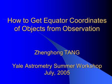 How to Get Equator Coordinates of Objects from Observation Zhenghong TANG Yale Astrometry Summer Workshop July, 2005.