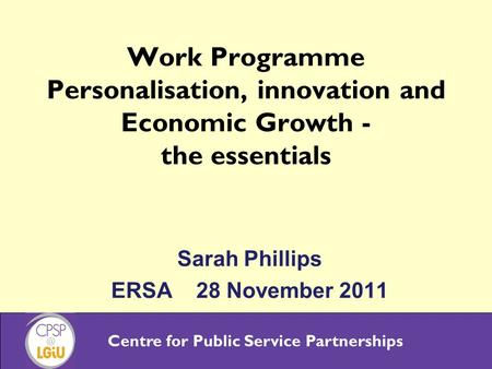 Centre for Public Service Partnerships Work Programme Personalisation, innovation and Economic Growth - the essentials Sarah Phillips ERSA 28 November.