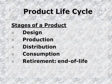 Product Life Cycle Stages of a Product n Design n Production n Distribution n Consumption n Retirement: end-of-life.