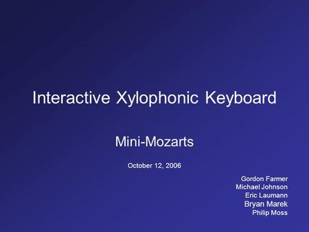 Interactive Xylophonic Keyboard Mini-Mozarts October 12, 2006 Gordon Farmer Michael Johnson Eric Laumann Bryan Marek Philip Moss.