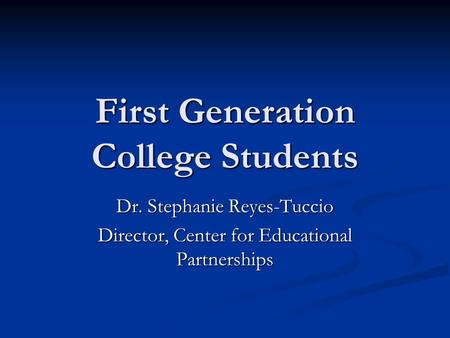 First Generation College Students Dr. Stephanie Reyes-Tuccio Director, Center for Educational Partnerships.