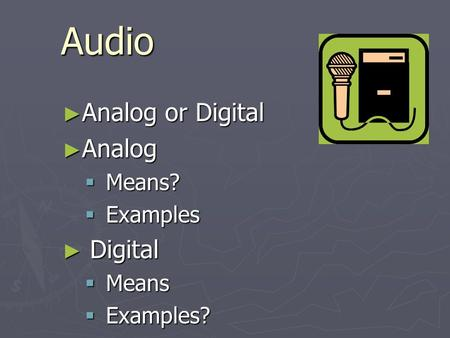 Audio ► Analog or Digital ► Analog  Means?  Examples ► Digital  Means  Examples?