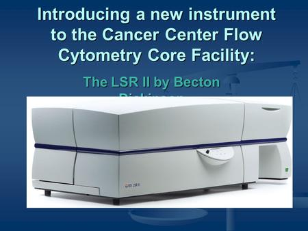 Introducing a new instrument to the Cancer Center Flow Cytometry Core Facility: The LSR II by Becton Dickinson.