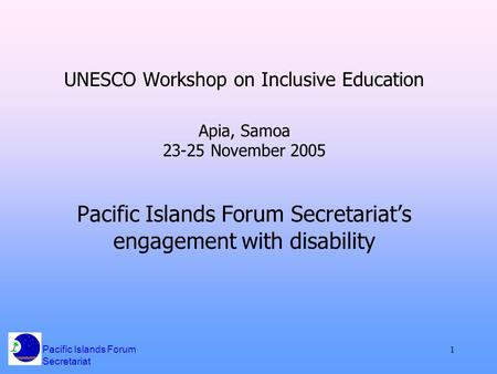 Pacific Islands Forum Secretariat 1 UNESCO Workshop on Inclusive Education Apia, Samoa 23-25 November 2005 Pacific Islands Forum Secretariat's engagement.